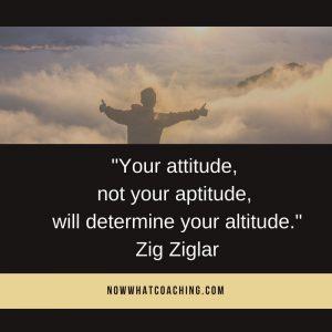 """Your attitude, not your aptitude, will determine your altitude."" Zig Ziglar"