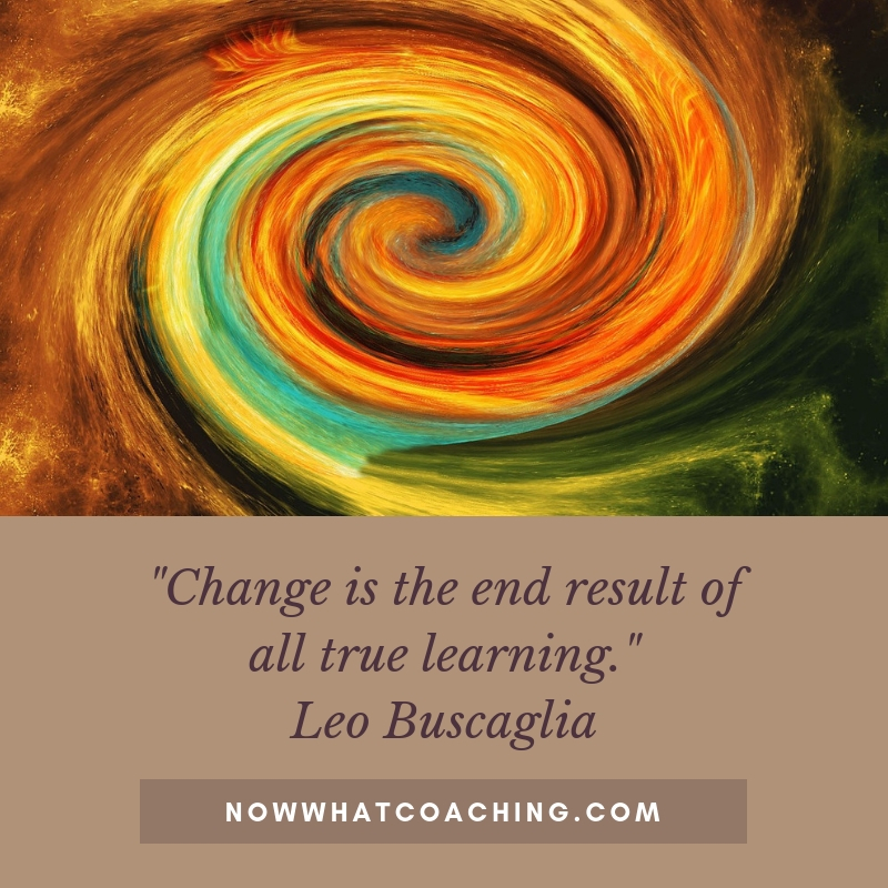 """Change is the end result of all true learning."" Leo Buscaglia"