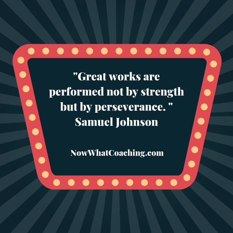 """Great works are performed not by strength but by perseverance."" Samuel Johnson"
