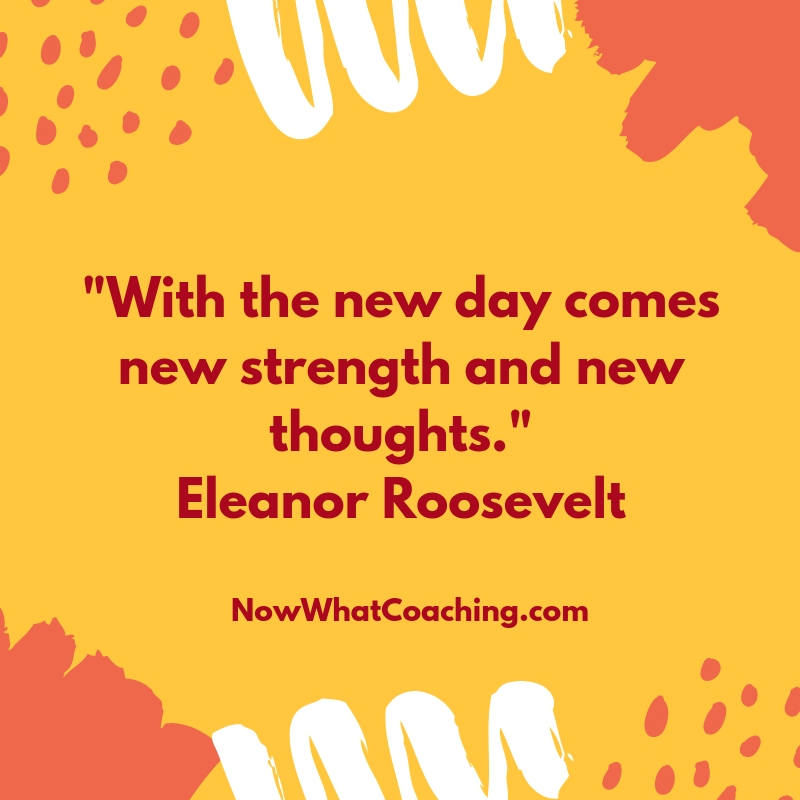 """With the new day comes new strength and new thoughts."" Eleanor Roosevelt"