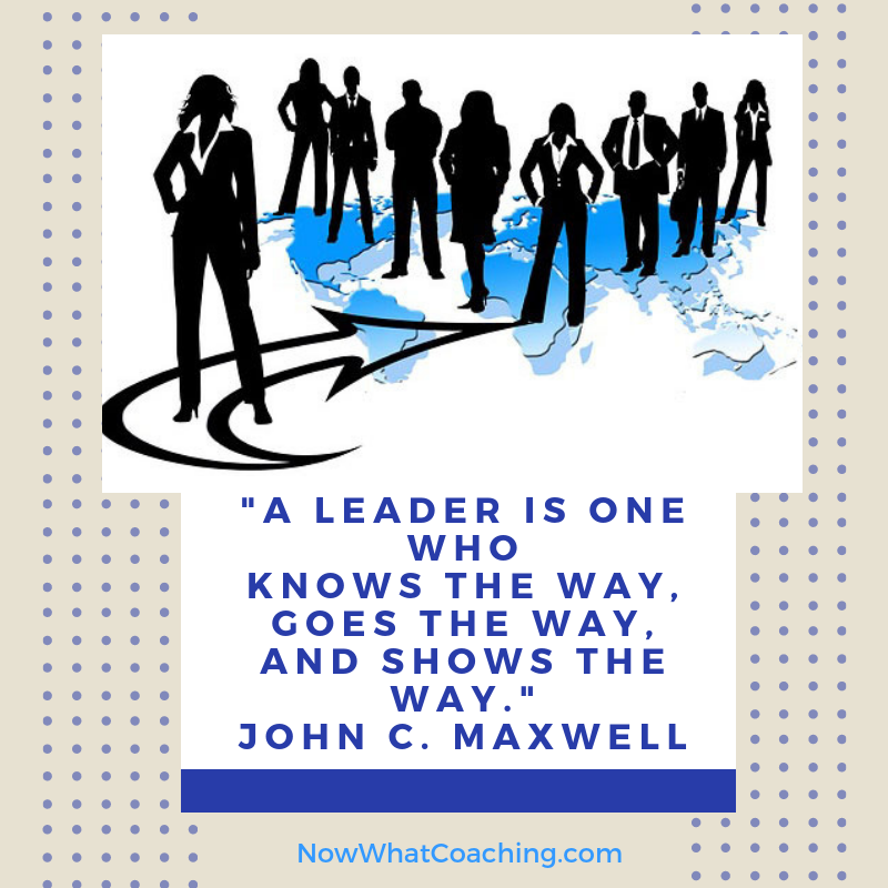 """A leader is one who knows the way, goes the way, and shows the way."" John C. Maxwell"