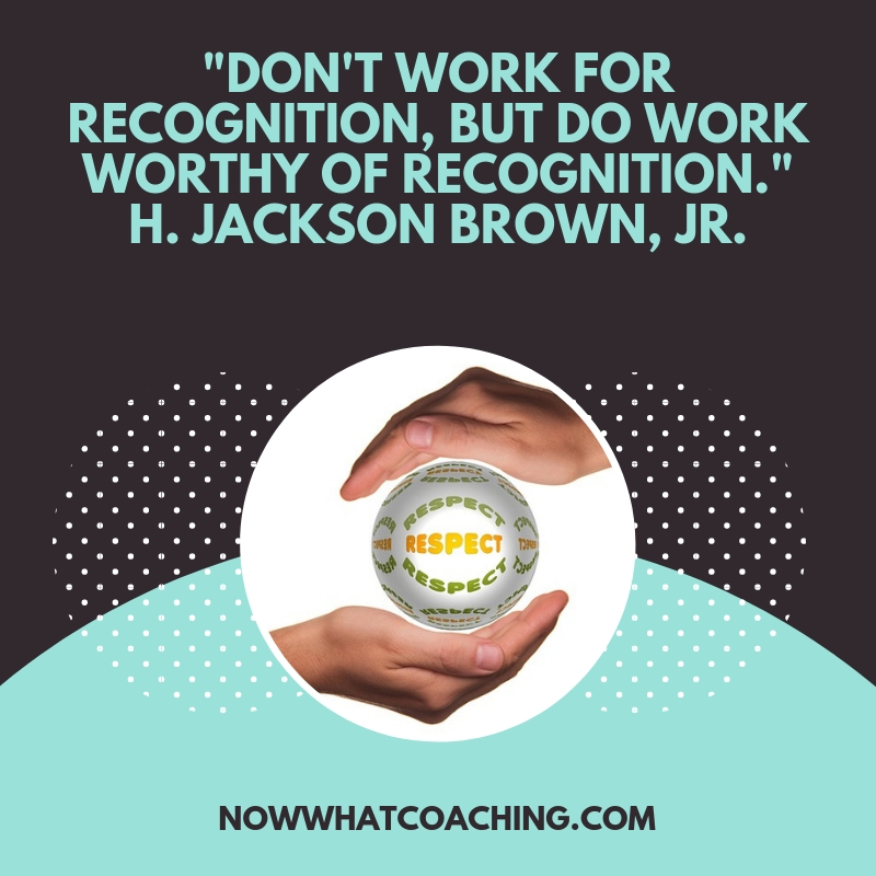 """Don't work for recognition, but do work worthy of recognition."" H. Jackson Brown, Jr."