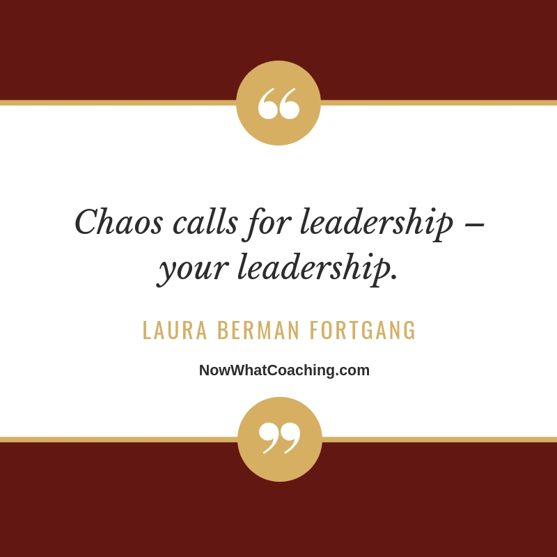 """Chaos calls for leadership – your leadership."" Laura Berman Fortgang"