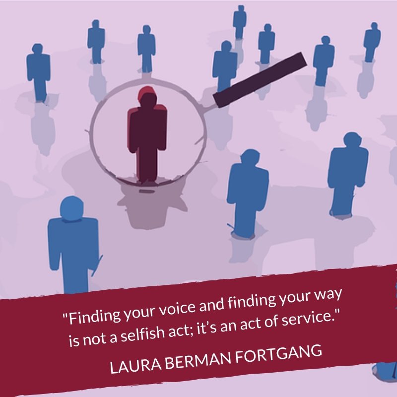 """Finding your voice and finding your way is not a selfish act; it's an act of service."" Laura Berman Fortgang"