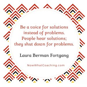 Be a voice for solutions instead of problems. People hear solutions; they shut down for problems. Laura Berman Fortgang