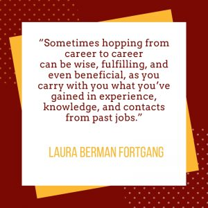 Sometimes hopping from career to career can be wise, fulfilling, and even beneficial, as you carry with you what you've gained in experience, knowledge, and contacts from past jobs.