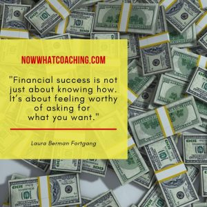 """Financial success is not just about knowing how. It's about feeling worthy of asking for what you want."" Laura Berman Fortgang"