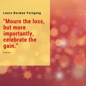 """Mourn the loss, but more importantly, celebrate the gain."" Laura Berman Fortgang"
