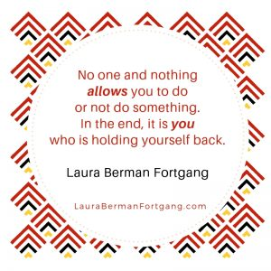 """No one and nothing allows you to do or not do something. In the end, it is you who is holding yourself back."" Laura Berman Fortgang"