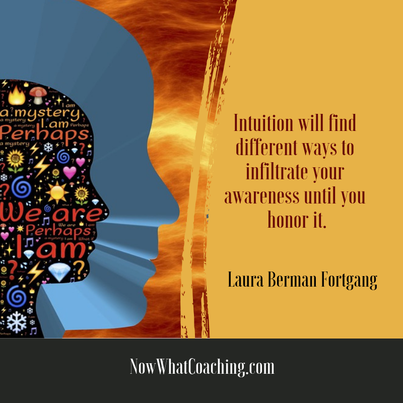 """Intuition will find different ways to infiltrate your awareness until you honor it."" Laura Berman Fortgang"