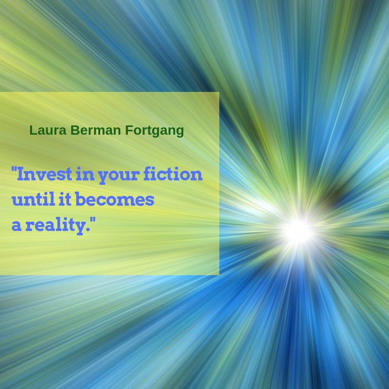 """Invest in your fiction until it becomes a reality."" Laura Berman Fortgang"