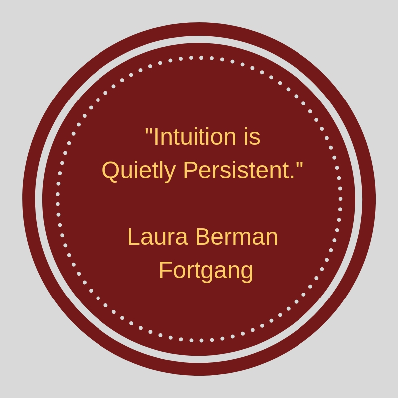"""Intuition is Quietly Persistent."" Laura Berman Fortgang"