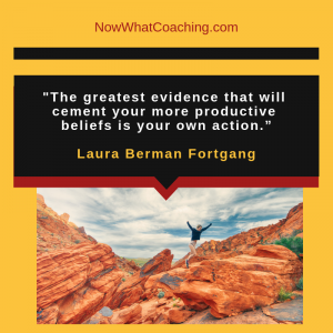 """""""The greatest evidence that will cement your more productive beliefs is your own action."""" Laura Berman Fortgang"""