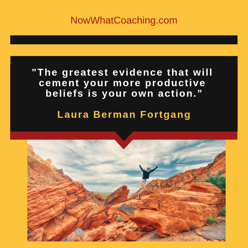 """The greatest evidence that will cement your more productive beliefs is your own action."" Laura Berman Fortgang"