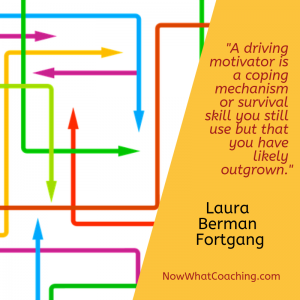 """A driving motivator is a coping mechanism or survival skill you still use but that you have likely outgrown."" Laura Berman Fortgang"