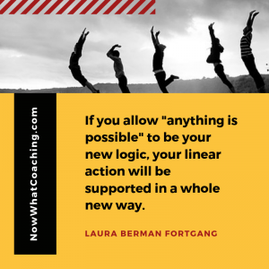 """If you allow ""anything is possible"" to be your new logic, your linear action will be supported in a whole new way."" Laura Berman Fortgang"