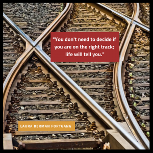 """""""You don't need to decide if you are on the right track; life will tell you."""" Laura Berman Fortgang"""