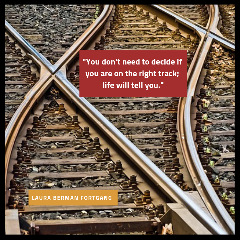 """You don't need to decide if you are on the right track; life will tell you."" Laura Berman Fortgang"