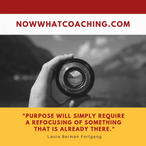 """Purpose will simply require a refocusing of something that is already there."" Laura Berman Fortgang"