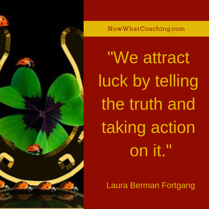 """We attract luck by telling the truth and taking action on it."" Laura Berman Fortgang"
