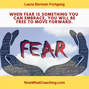 """When fear is something you can embrace, you will be free to move forward."" Laura Berman Fortgang"