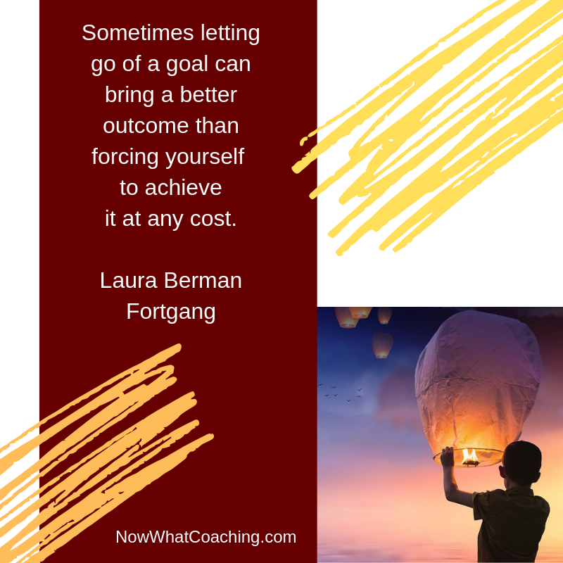 Sometimes letting go of a goal can bring a better outcome than forcing yourself   to achieve  it at any cost.   Laura Berman Fortgang